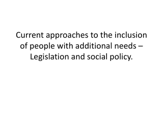Current approaches to the inclusion of people with additional needs �  Legislation and  social  policy.