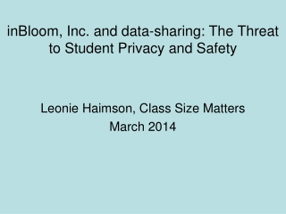 inBloom , Inc . and data-sharing:  The Threat to Student Privacy and Safety  Leonie Haimson, Class Size Matters March
