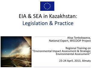 Aliya Tonkobayeva , National Expert, WECOOP Project Regional Training on �Environmental Impact Assessment & Strategic E
