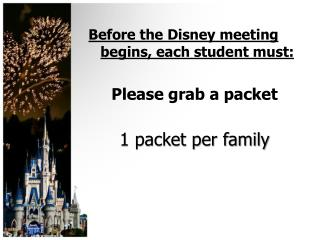 Before the Disney meeting begins, each student must: Please grab a packet 1 packet per family