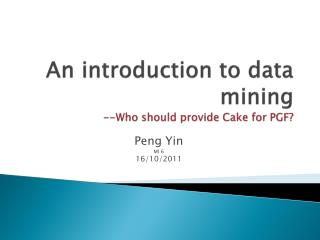 An introduction to data mining --Who should provide Cake for PGF?