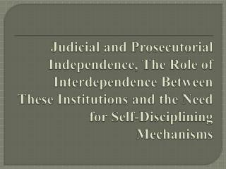 Judicial and Prosecutorial Independence, The Role of Interdependence Between These Institutions and the Need for Self-D