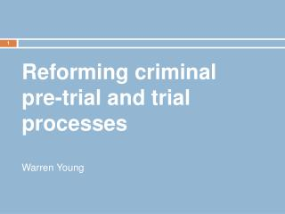 Reforming criminal pre-trial and trial processes Warren Young