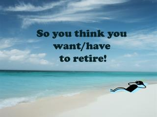 So you think you want/have  to retire!