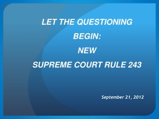 LET THE QUESTIONING BEGIN: NEW SUPREME COURT RULE 243
