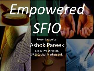 Empowered  SFIO Presentation by: Ashok Pareek Executive Director,  SREI Capital Markets Ltd.