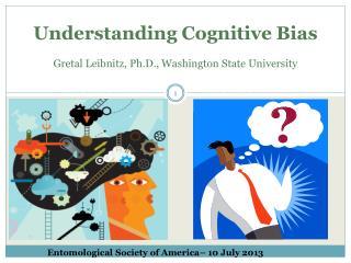 Understanding Cognitive Bias Gretal Leibnitz, Ph.D., Washington State University