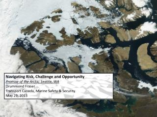 Navigating Risk, Challenge and Opportunity Promise of the Arctic, Seattle, WA Drummond Fraser Transport Canada, Marine