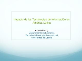 Impacto de las Tecnologías de Información en América Latina Alberto Chong Departamento de Economía Escuela de Desarroll