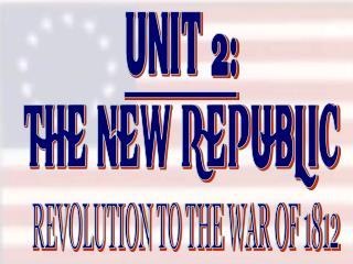 UNIT 2: THE NEW REPUBLIC