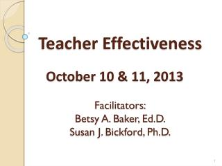 Teacher Effectiveness  October 10 & 11, 2013 Facilitators: Betsy A. Baker,  Ed.D . Susan J. Bickford, Ph.D.