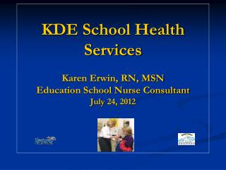 KDE School Health Services Karen Erwin, RN, MSN Education School Nurse Consultant July 24, 2012