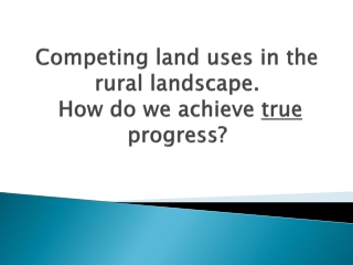 Competing  land uses in the rural  landscape. How do we achieve  true progress?