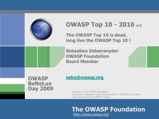 OWASP Top 10 - 2010  rc1 The  OWASP Top 10 is dead,  long  live the OWASP Top 10 ! Sebastien Deleersnyder OWASP Foundat