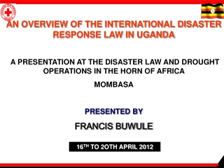 AN OVERVIEW OF THE INTERNATIONAL DISASTER RESPONSE LAW IN UGANDA A PRESENTATION AT THE DISASTER LAW AND DROUGHT OPERATI