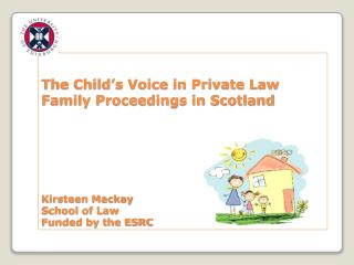 The Child's Voice in Private Law Family Proceedings in Scotland Kirsteen Mackay School of Law Funded by the ESRC