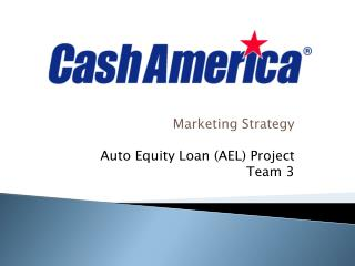 Marketing Strategy Auto Equity Loan (AEL) Project Team 3
