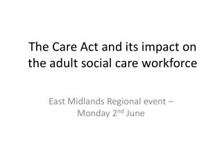 T he Care Act and its impact on the adult social care workforce