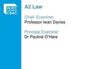A2 Law Chief   Examiner Professor Iwan Davies  Principal Examiner Dr Pauline O'Hara