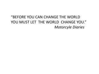 """BEFORE YOU CAN CHANGE THE WORLD YOU MUST LET  THE WORLD  CHANGE YOU."" Motorcyle  Diaries"