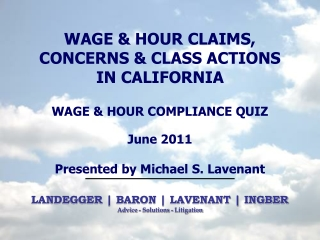 WAGE & HOUR  CLAIMS, CONCERNS & CLASS ACTIONS IN CALIFORNIA WAGE & HOUR COMPLIANCE QUIZ June 2011 Presented by Michael