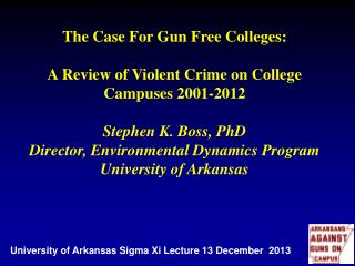 The Case For Gun  Free Colleges: A  Review of Violent Crime on College  Campuses 2001-2012 Stephen K. Boss, PhD Directo
