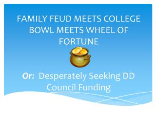 FAMILY FEUD MEETS COLLEGE BOWL MEETS WHEEL OF FORTUNE Or:   Desperately Seeking DD Council Funding