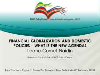 FINANCIAL GLOBALIZATION AND DOMESTIC POLICIES – WHAT IS THE NEW AGENDA? Leane Cornet Naidin Research Coordinator - BRIC