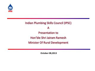 Indian Plumbing Skills Council (IPSC) A Presentation to  Hon'ble Shri Jairam Ramesh Minister Of Rural Development