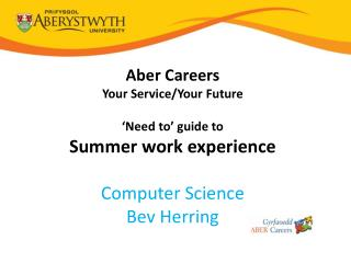 Aber  Careers Your Service/Your Future 'Need to' guide to Summer work experience Computer Science Bev Herring