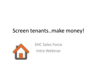 Screen  tenants..make  money!