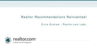 Realtor Recommendations Reinvented ! Ernie Graham /  Realtor.com  Labs