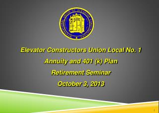 Elevator Constructors Union Local No. 1  Annuity and 401 (k) Plan Retirement Seminar October  3 ,  2013