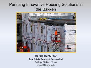 Pursuing Innovative Housing Solutions in the  Bakken Harold Hunt, PhD Real Estate Center @ Texas A&M College Station, T