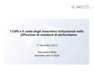 I  GIPS  e il ruolo degli investitori istituzionali nella diffusione di standard di performance 17 dicembre 2013 Alessa