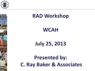 RAD Workshop WCAH July  25,  2013 Presented by:  C. Ray Baker & Associates