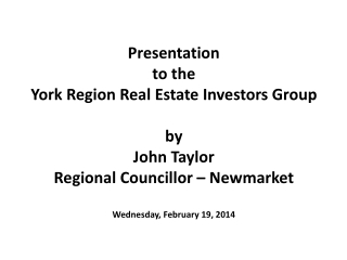 Presentation to the York Region Real Estate Investors Group by John Taylor Regional  Councillor  – Newmarket Wednesday,