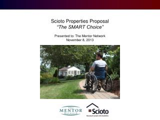 "Scioto Properties Proposal ""The SMART Choice"" Presented  t o : The Mentor  Network November 8, 2013"