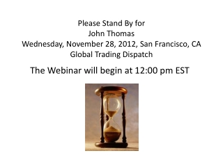 Please Stand  By for John  Thomas Wednesday, November 28, 2012, San Francisco, CA Global Trading Dispatch