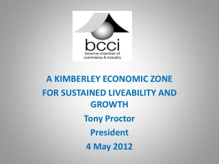 A KIMBERLEY ECONOMIC ZONE  FOR SUSTAINED LIVEABILITY AND GROWTH Tony Proctor President 4 May 2012