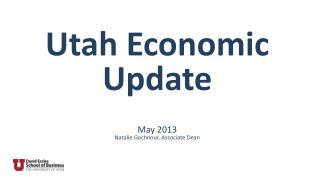Utah Economic Update May 2013 Natalie Gochnour, Associate  Dean