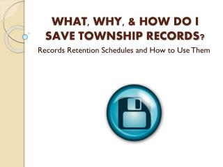 WHAT, WHY, & HOW DO I SAVE TOWNSHIP  RECORDS?