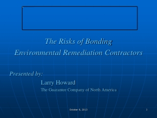 The Risks of Bonding  Environmental  Remediation Contractors Presented by: Larry Howard The Guarantee Company of