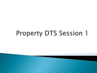 Property DTS Session 1