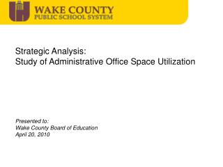 Strategic Analysis:  Study of Administrative Office Space Utilization  Presented to: Wake County Board of Education Apr
