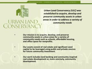 Urban Land Conservancy (ULC) was established to acquire, develop and preserve community assets in urban areas in order
