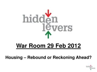 War Room  29 Feb 2012 Housing – Rebound or Reckoning Ahead?