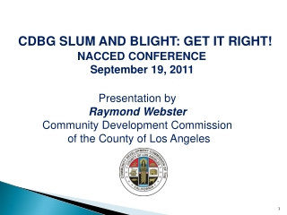 CDBG SLUM AND BLIGHT: GET IT RIGHT! NACCED CONFERENCE    September 19, 2011 Presentation by  Raymond Webster  Community