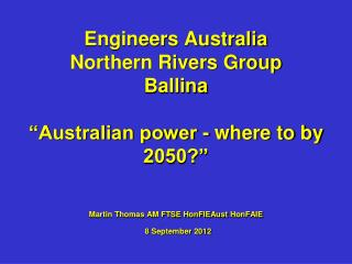 "Engineers Australia  Northern Rivers Group Ballina  ""Australian power - where to by 2050?"" Martin Thomas AM FTSE HonFIE"