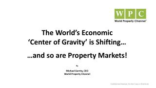 The World's Economic  'Center  of Gravity'  is Shifting… …and so are Property Markets! By Michael Gerrity, CEO World Pr